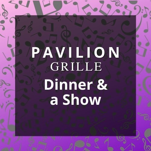 Pavilion Grille Dinner and a Show